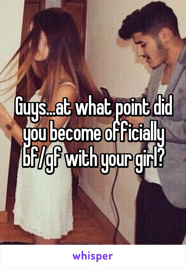 Guys...at what point did you become officially bf/gf with your girl?