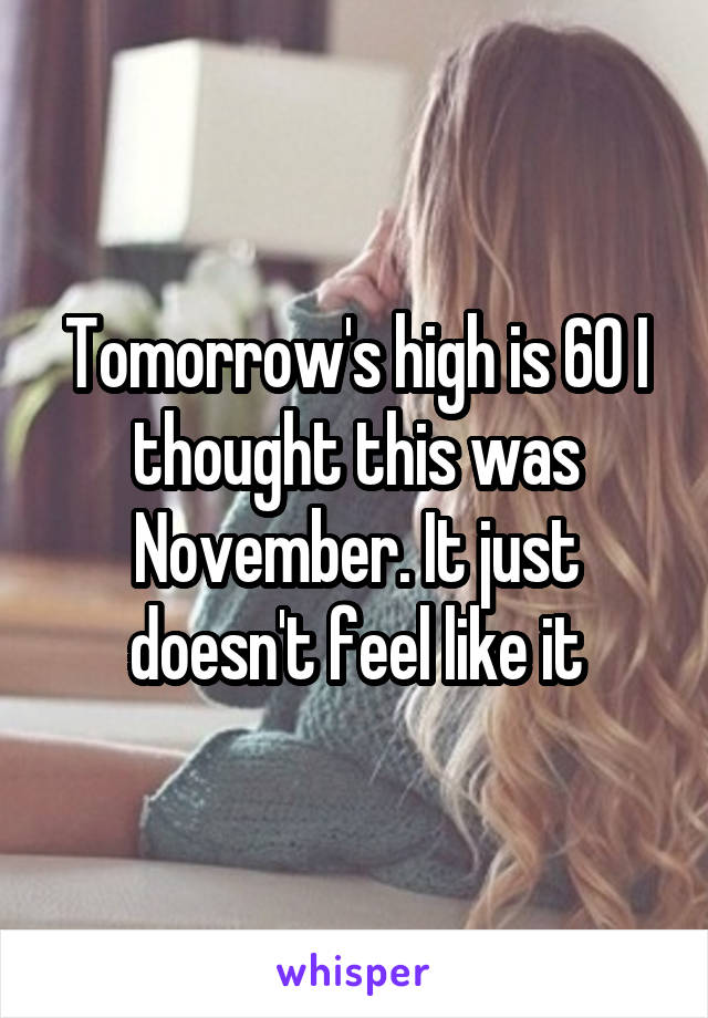 Tomorrow's high is 60 I thought this was November. It just doesn't feel like it