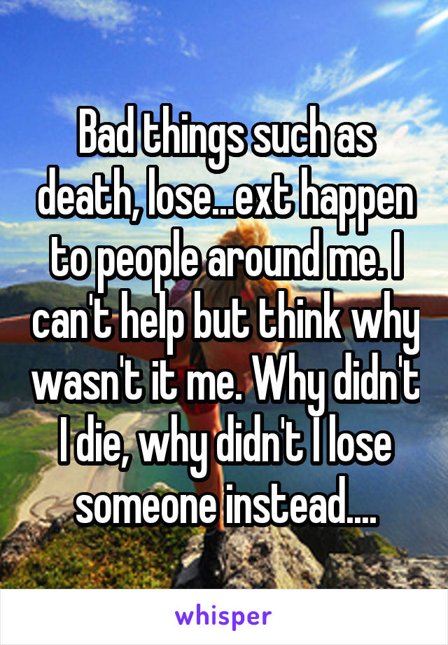 Bad things such as death, lose...ext happen to people around me. I can't help but think why wasn't it me. Why didn't I die, why didn't I lose someone instead....