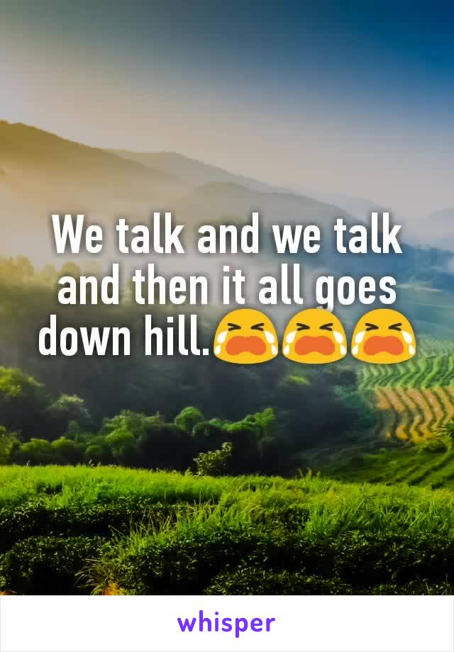 We talk and we talk and then it all goes down hill.😭😭😭