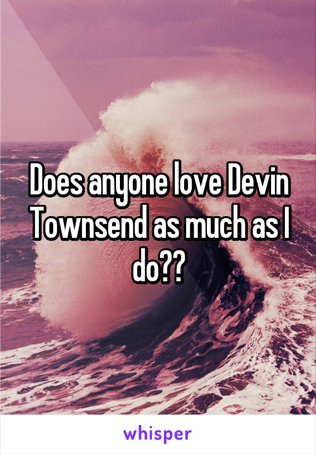 Does anyone love Devin Townsend as much as I do??