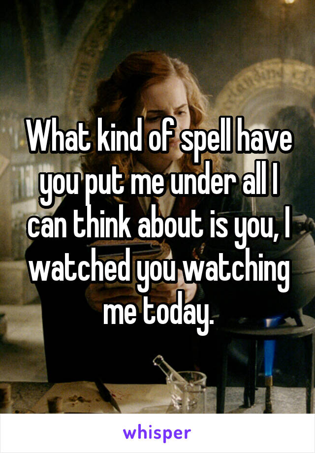 What kind of spell have you put me under all I can think about is you, I watched you watching me today.