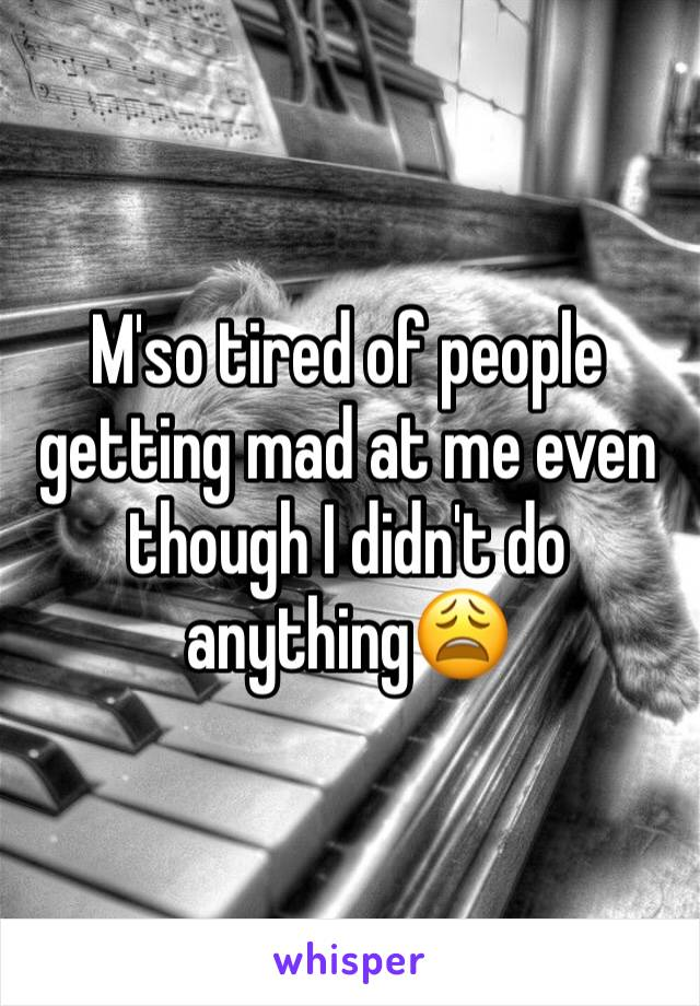 M'so tired of people getting mad at me even though I didn't do anything😩