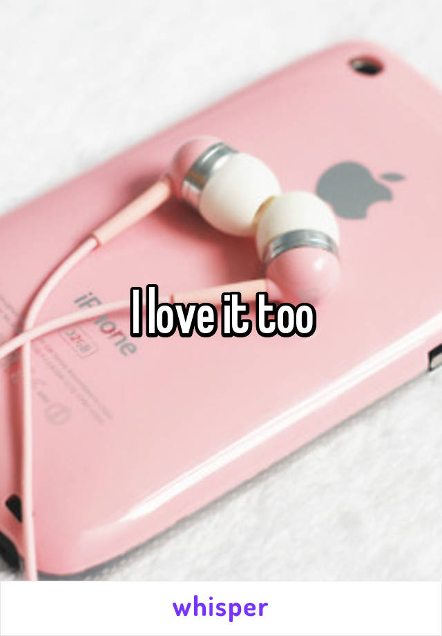 I love it too