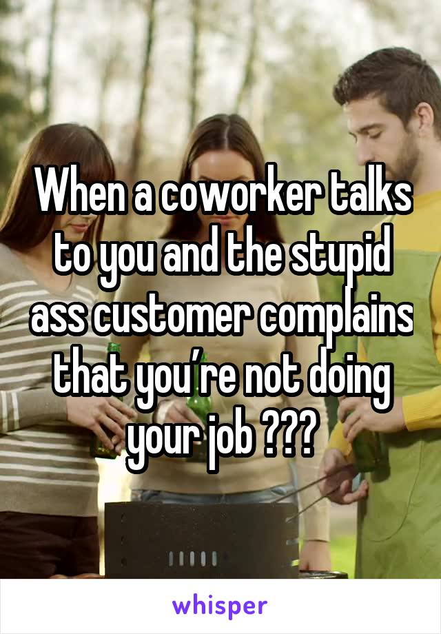 When a coworker talks to you and the stupid ass customer complains that you're not doing your job 🙃🙃🙃