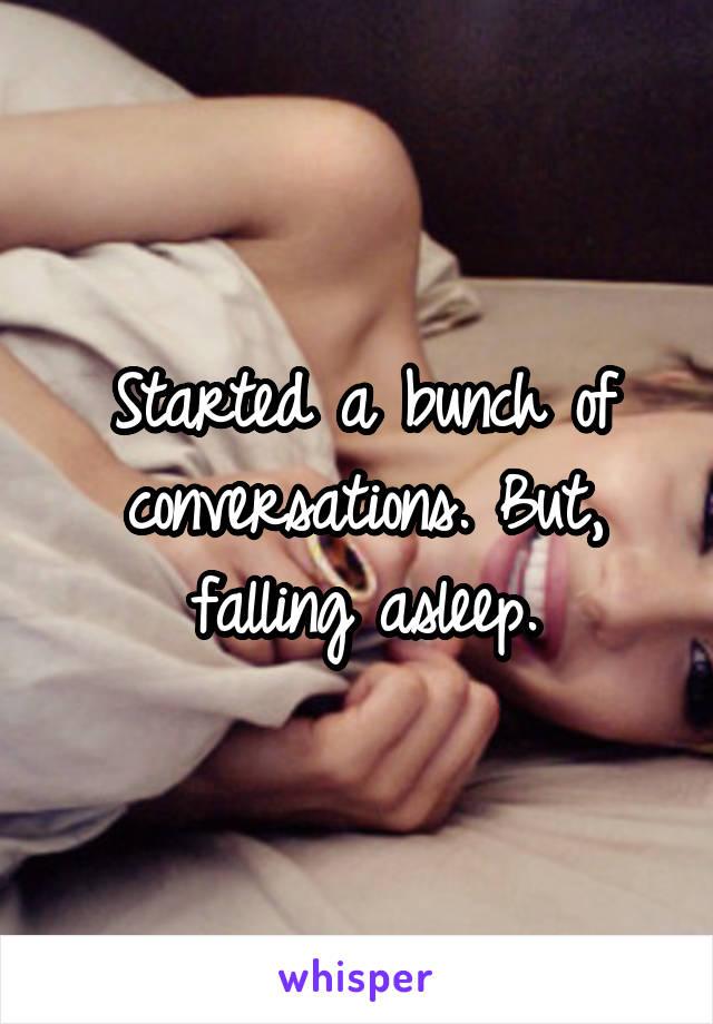 Started a bunch of conversations. But, falling asleep.