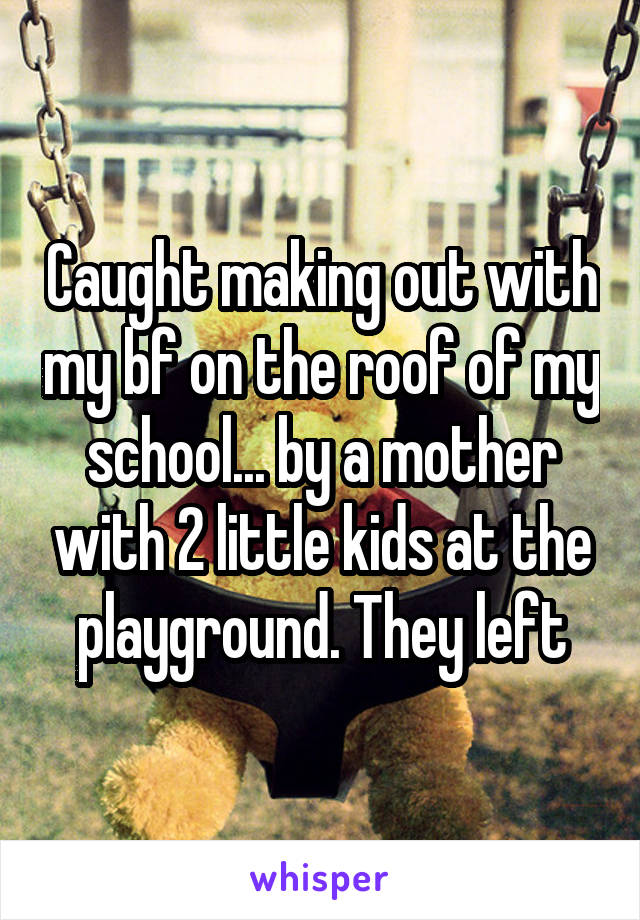 Caught making out with my bf on the roof of my school... by a mother with 2 little kids at the playground. They left
