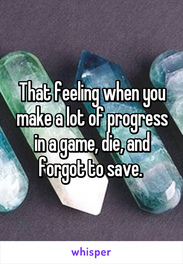 That feeling when you make a lot of progress in a game, die, and forgot to save.
