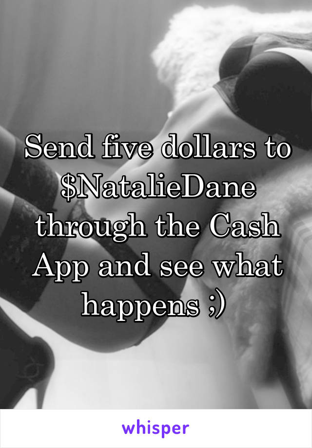 Send five dollars to $NatalieDane through the Cash App and see what happens ;)