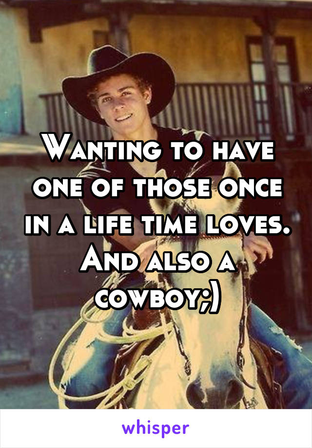Wanting to have one of those once in a life time loves. And also a cowboy;)