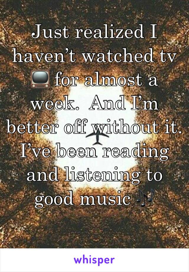 Just realized I haven't watched tv 📺 for almost a week.  And I'm better off without it. I've been reading and listening to good music 🎶