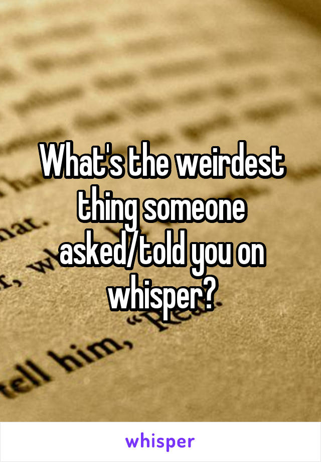 What's the weirdest thing someone asked/told you on whisper?