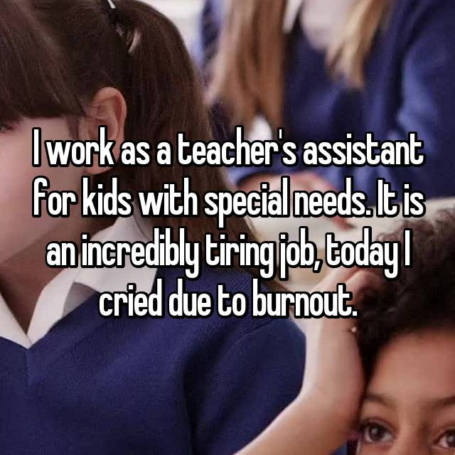 I work as a teacher's assistant for kids with special needs. It is an incredibly tiring job, today I cried due to burnout.