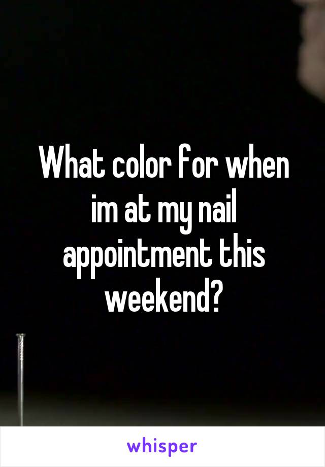 What color for when im at my nail appointment this weekend?