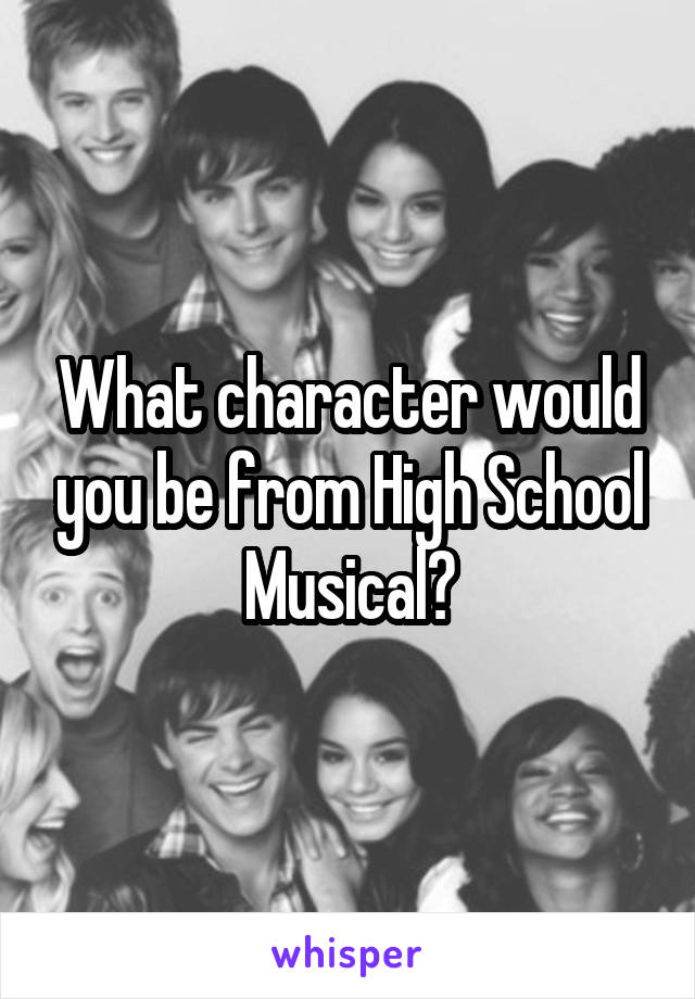 What character would you be from High School Musical?