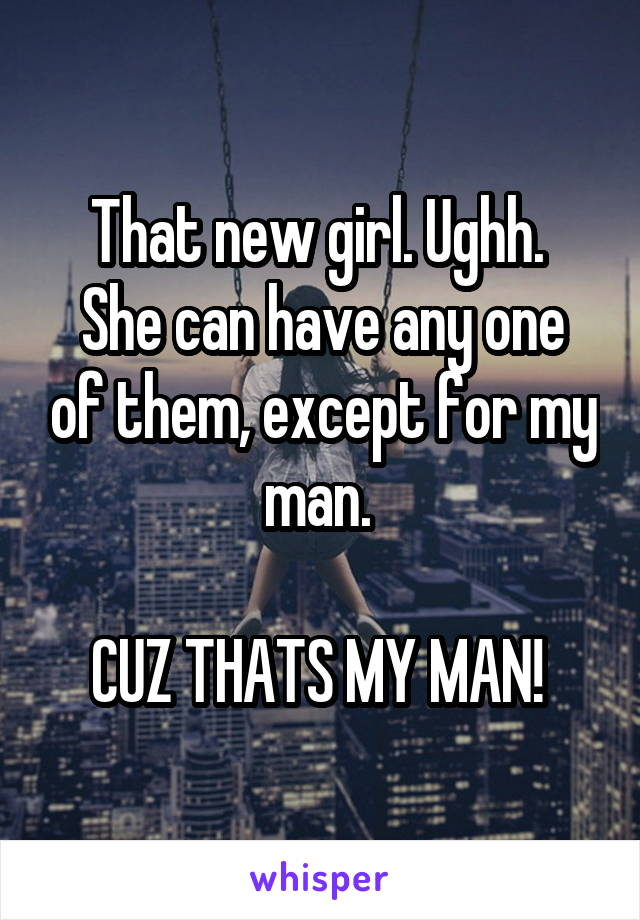 That new girl. Ughh.  She can have any one of them, except for my man.   CUZ THATS MY MAN!