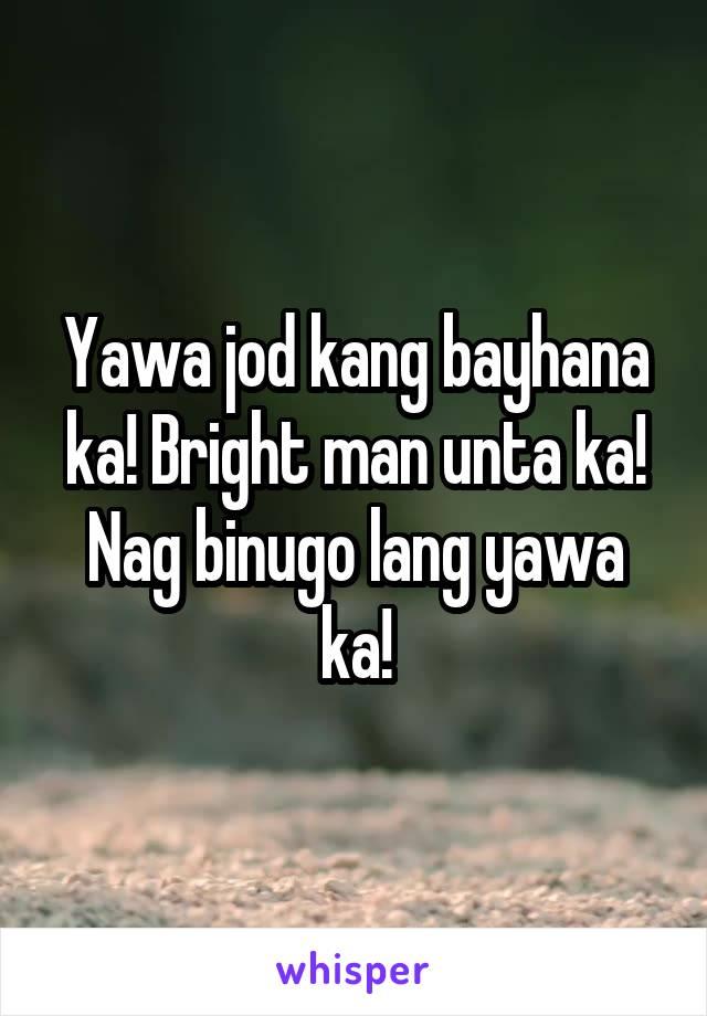 Yawa jod kang bayhana ka! Bright man unta ka! Nag binugo lang yawa ka!