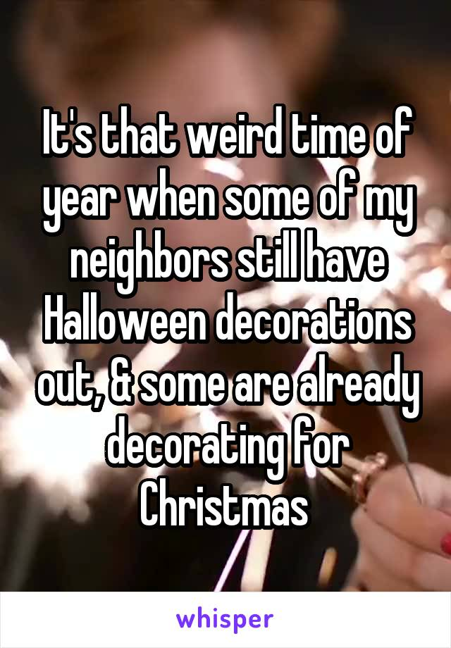 It's that weird time of year when some of my neighbors still have Halloween decorations out, & some are already decorating for Christmas