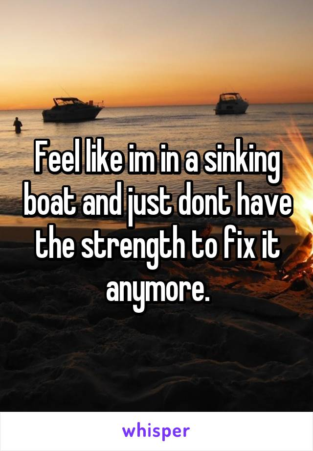 Feel like im in a sinking boat and just dont have the strength to fix it anymore.