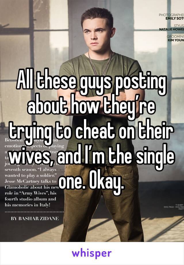 All these guys posting about how they're trying to cheat on their wives, and I'm the single one. Okay.