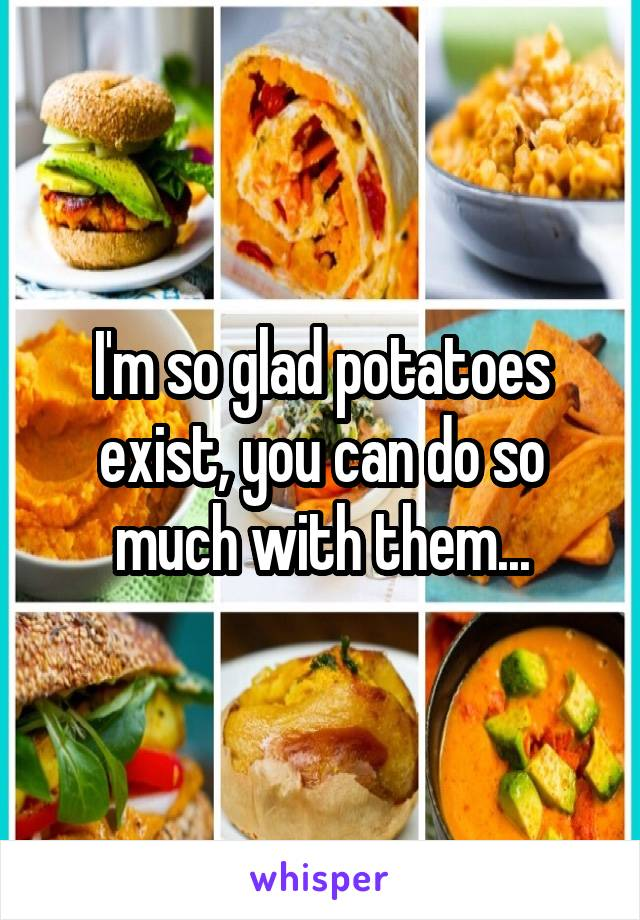 I'm so glad potatoes exist, you can do so much with them...