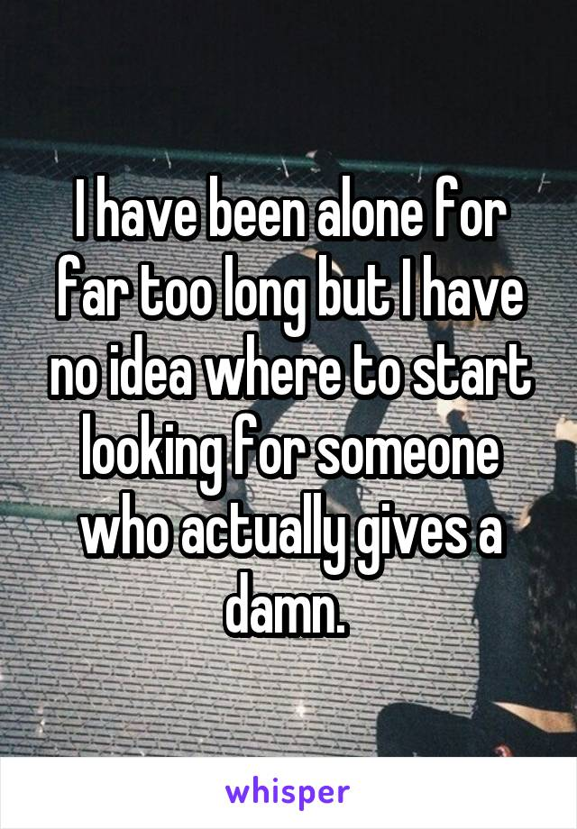I have been alone for far too long but I have no idea where to start looking for someone who actually gives a damn.