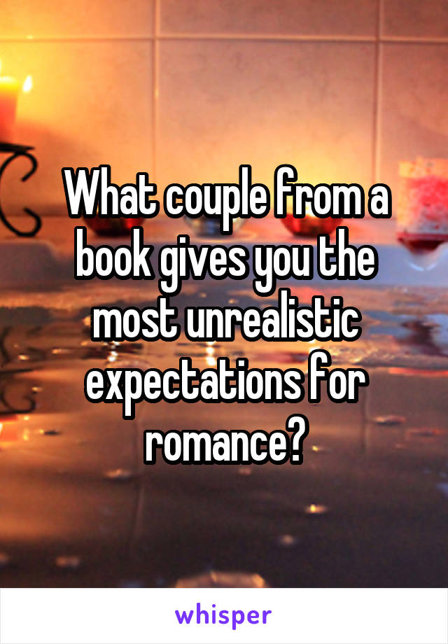What couple from a book gives you the most unrealistic expectations for romance?