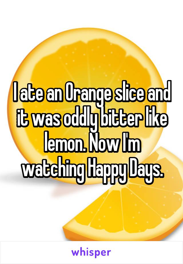 I ate an Orange slice and it was oddly bitter like lemon. Now I'm watching Happy Days.