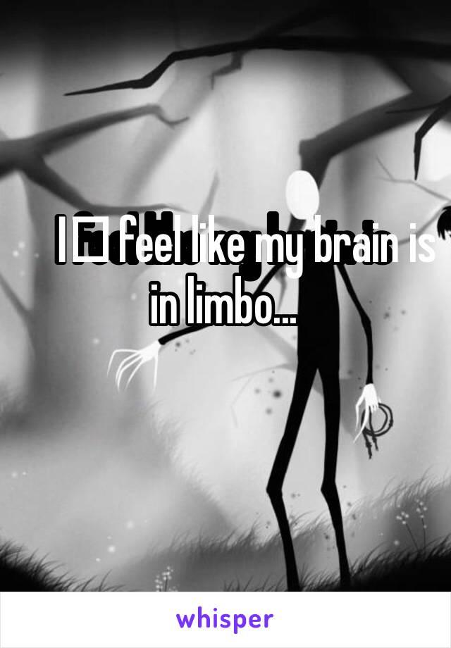 I️ feel like my brain is in limbo...
