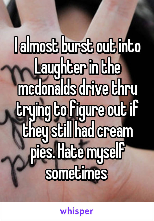 I almost burst out into Laughter in the mcdonalds drive thru trying to figure out if they still had cream pies. Hate myself sometimes