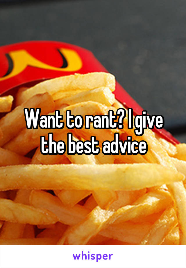 Want to rant? I give the best advice
