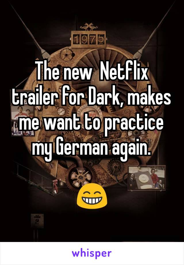 The new  Netflix trailer for Dark, makes me want to practice my German again.  😁