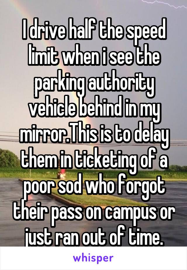 I drive half the speed limit when i see the parking authority vehicle behind in my mirror.This is to delay them in ticketing of a poor sod who forgot their pass on campus or just ran out of time.