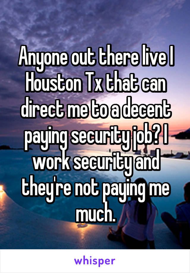 Anyone out there live I Houston Tx that can direct me to a decent paying security job? I work security and they're not paying me much.
