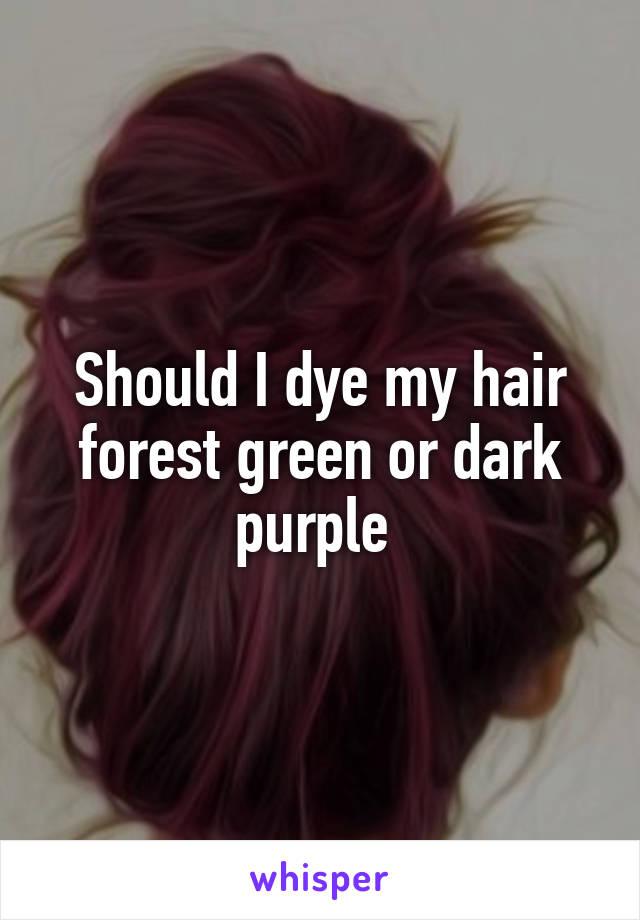Should I dye my hair forest green or dark purple