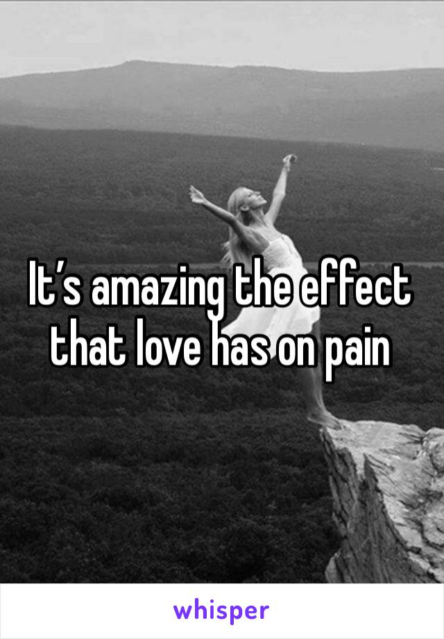 It's amazing the effect that love has on pain