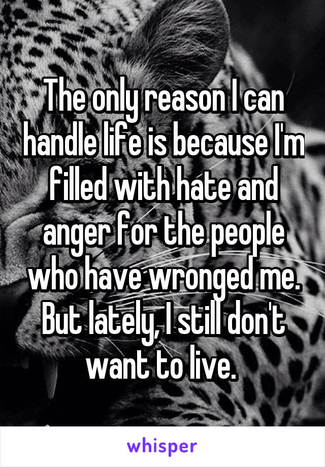 The only reason I can handle life is because I'm filled with hate and anger for the people who have wronged me. But lately, I still don't want to live.