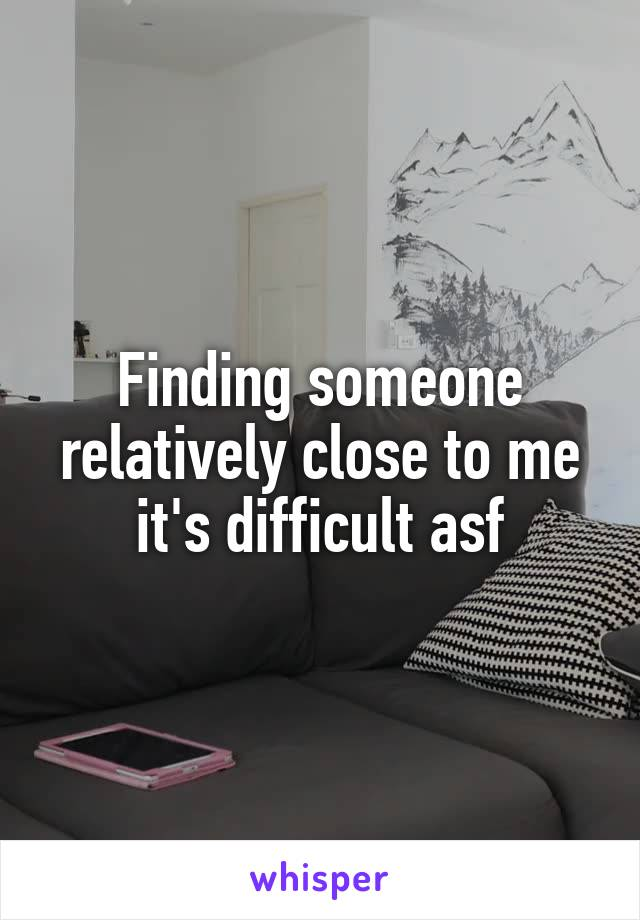 Finding someone relatively close to me it's difficult asf