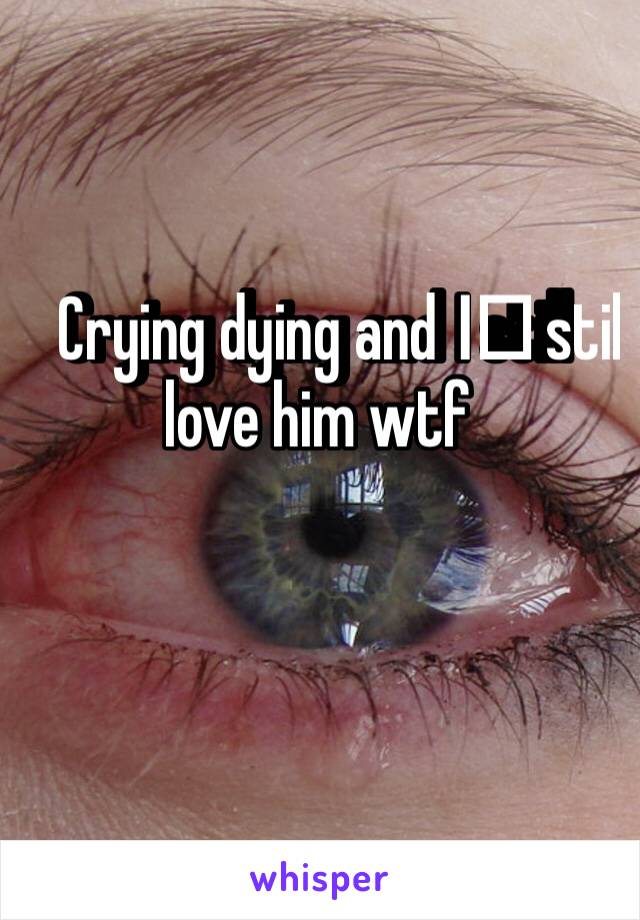Crying dying and I️ still love him wtf