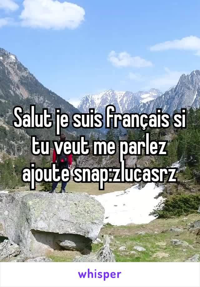 Salut je suis français si tu veut me parlez ajoute snap:zlucasrz