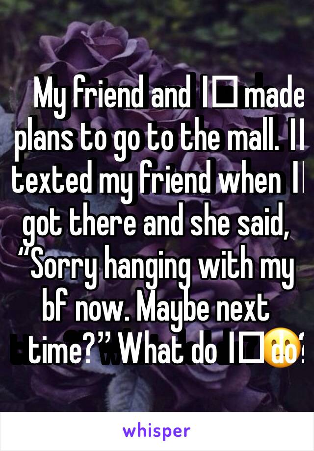 "My friend and I️ made plans to go to the mall. I️ texted my friend when I️ got there and she said, ""Sorry hanging with my bf now. Maybe next time?"" What do I️ do?🙁"