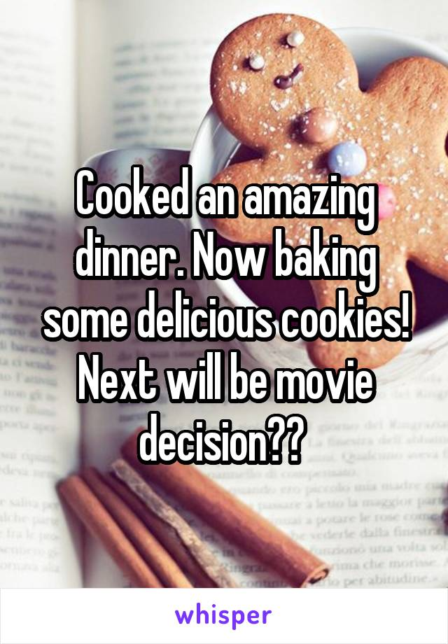 Cooked an amazing dinner. Now baking some delicious cookies! Next will be movie decision??