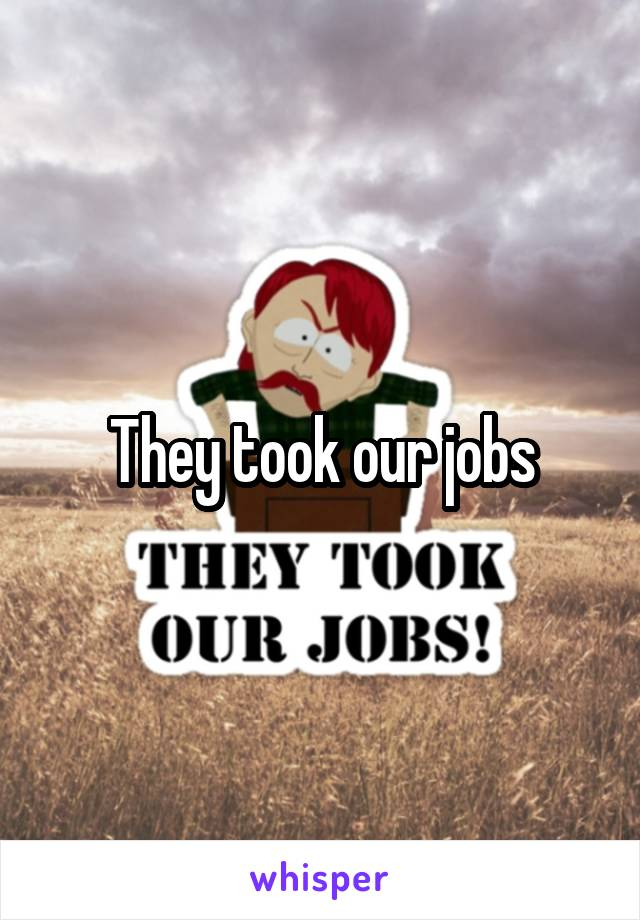 They took our jobs