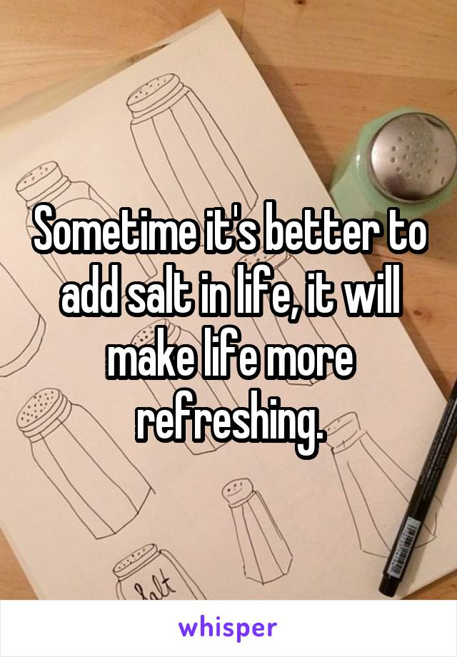 Sometime it's better to add salt in life, it will make life more refreshing.