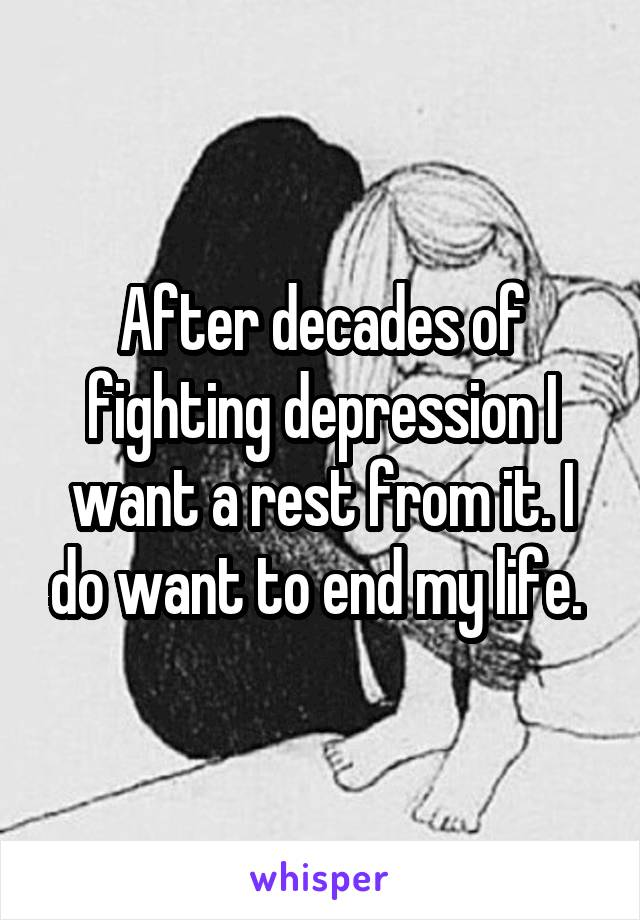 After decades of fighting depression I want a rest from it. I do want to end my life.