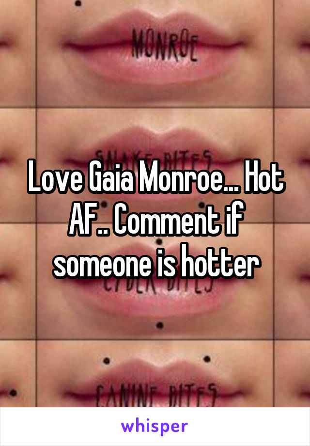 Love Gaia Monroe... Hot AF.. Comment if someone is hotter