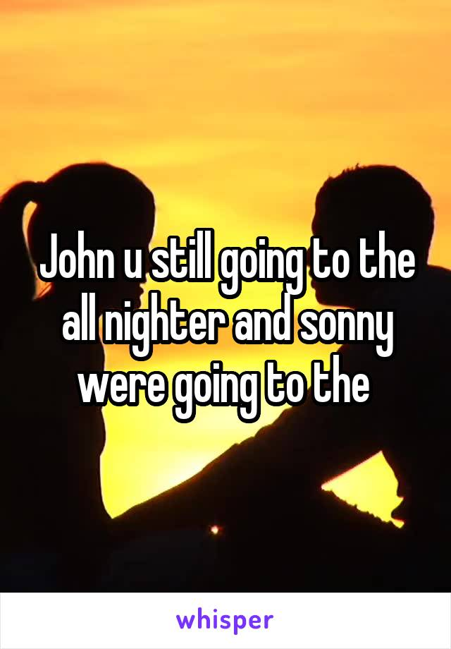 John u still going to the all nighter and sonny were going to the