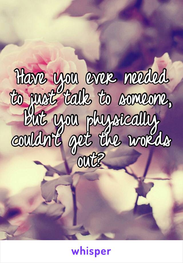Have you ever needed to just talk to someone, but you physically couldn't get the words out?