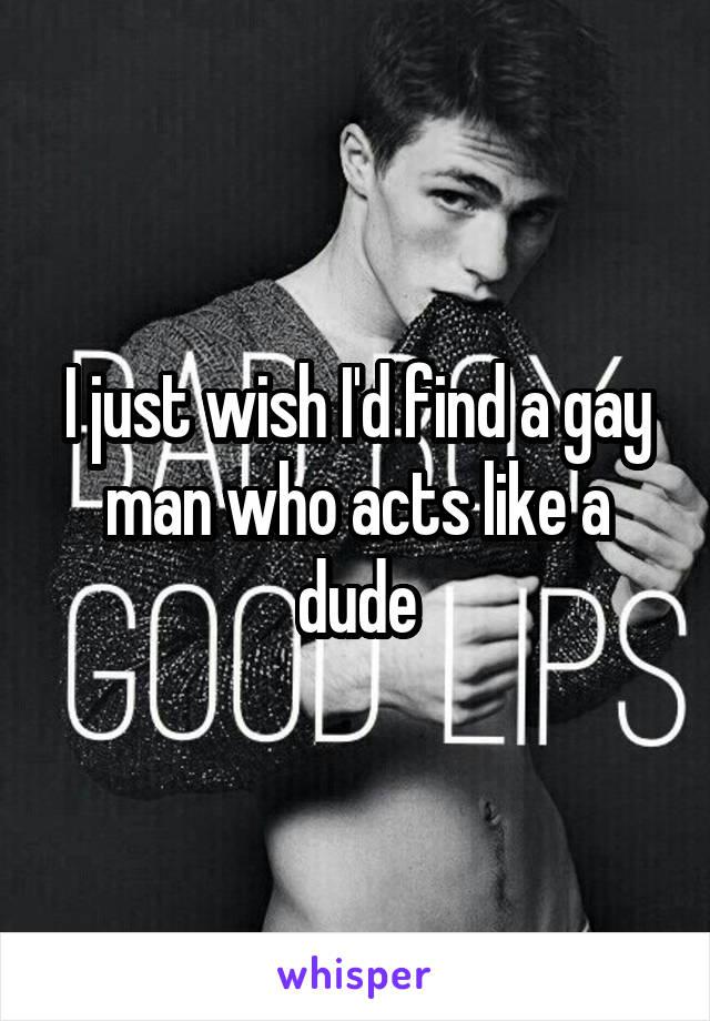 I just wish I'd find a gay man who acts like a dude