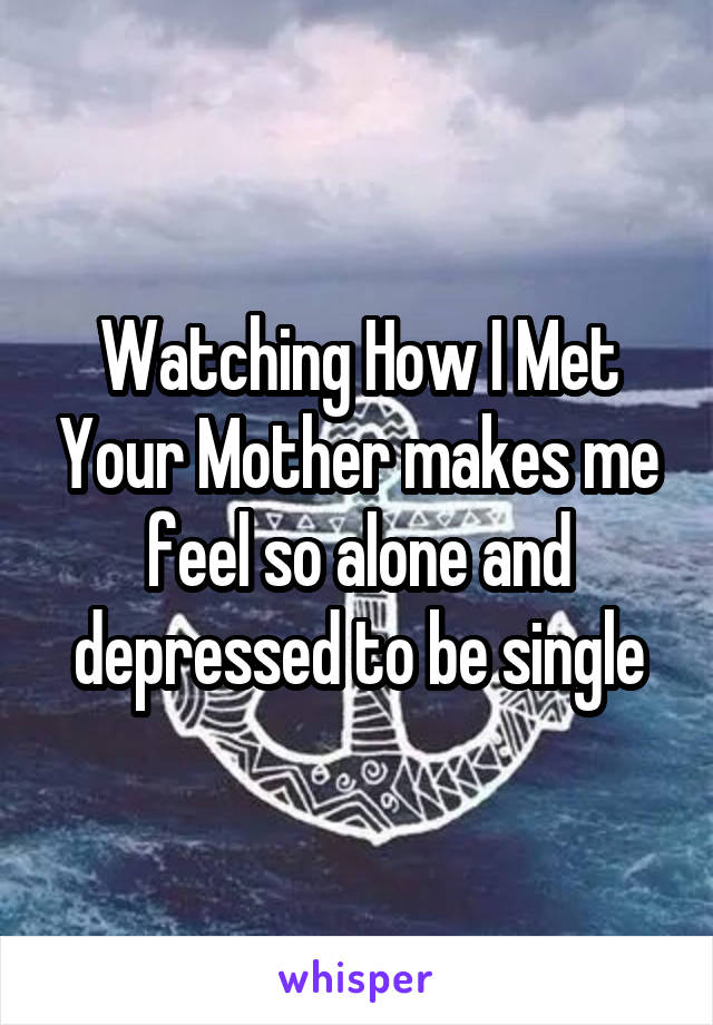 Watching How I Met Your Mother makes me feel so alone and depressed to be single